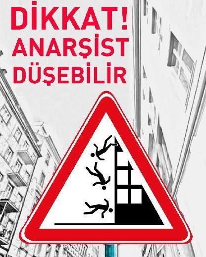 dikkat anarşist düşebilir